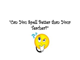 """Can You Spell Better than Your  Teacher?"""