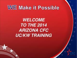 WELCOME TO THE 2014 ARIZONA CFC UC/KW TRAINING