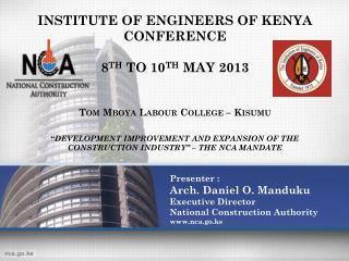 Presenter :  Arch. Daniel O.  Manduku Executive Director National Construction Authority