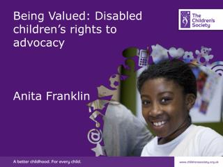 Being Valued: Disabled children's rights to advocacy Anita Franklin