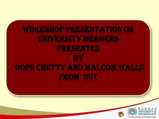 Workshop PRESENTATION on UNIVERSITY MERGERS Presented By  gops chetty and malcom walls FROM  DUT