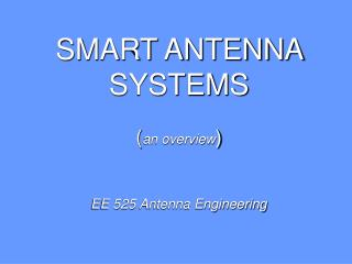 SMART ANTENNA  SYSTEMS ( an overview ) EE 525 Antenna Engineering