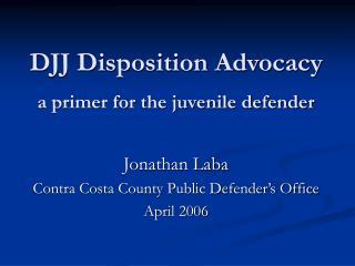 DJJ Disposition Advocacy a primer for the juvenile defender
