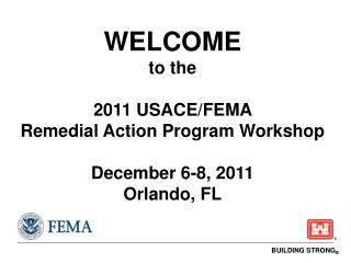 WELCOME to the 2011  USACE/FEMA   Remedial Action Program Workshop December  6-8, 2011 Orlando, FL
