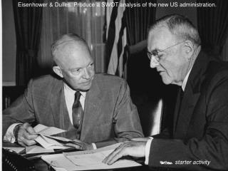 Eisenhower & Dulles. Produce a SWOT analysis of the new US administration.
