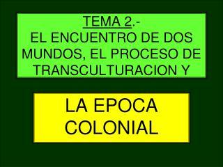 TEMA 2.-                                    EL ENCUENTRO DE DOS MUNDOS, EL PROCESO DE TRANSCULTURACION Y