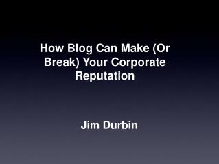 How Blog Can Make (Or Break) Your Corporate Reputation