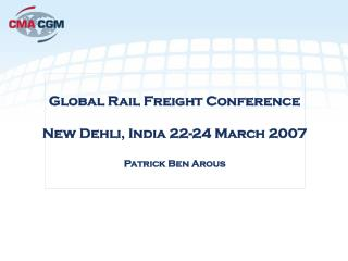 Global Rail Freight Conference New Dehli, India 22-24 March 2007 Patrick Ben Arous