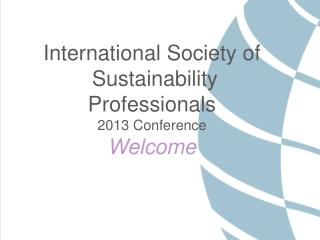 International Society of  Sustainability Professionals 2013 Conference Welcome