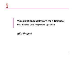 Visualization Middleware for e-Science UK e-Science Core Programme Open Call gViz Project