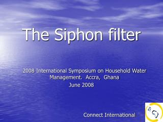 The Siphon filter  2008 International Symposium on Household Water Management.  Accra,  Ghana