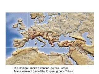 The Roman Empire extended, across Europe.   Many were not part of the Empire, groups Tribes .