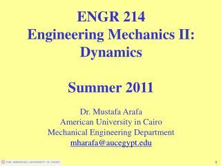 ENGR 214 Engineering Mechanics II: Dynamics Summer 2011 Dr. Mustafa Arafa