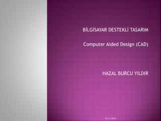 BİLGİSAYAR DESTEKLİ TASARIM  Computer Aided Design  (CAD)  HAZAL BURCU YILDIR