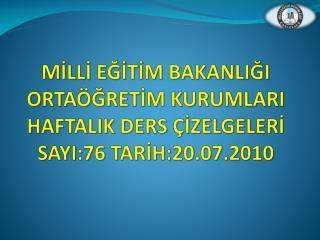 MİLLİ EĞİTİM BAKANLIĞI ORTAÖĞRETİM KURUMLARI HAFTALIK DERS ÇİZELGELERİ SAYI:76 TARİH:20.07.2010