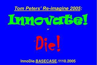 Tom Peters� Re-imagine 2005 : Innovate! or Die! InnoDie. BASECASE .1110.2005