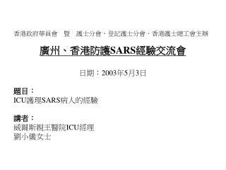 香港政府華員會 暨 護士分會、登記護士分會、香港護士總工會主辦 廣州、香港防護 SARS 經驗交流會 日期: 2003 年 5 月 3 日 題目: ICU 護理 SARS 病人的經驗 講者: