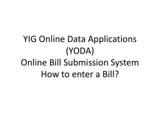 YIG Online Data Applications (YODA) Online Bill Submission System How to enter a Bill?