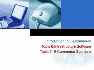 Introduction to E-Commerce Topic 6:Infrastructure Software Topic 7: E-Commerce Solutions