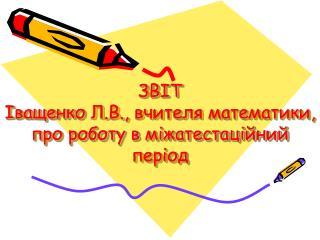 ЗВІТ  Іващенко  Л.В., вчителя математики, про роботу в  міжатестаційний  період