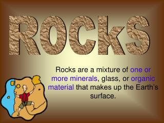 Rocks are a mixture of one or more minerals, glass, or organic material that makes up the Earth s surface.