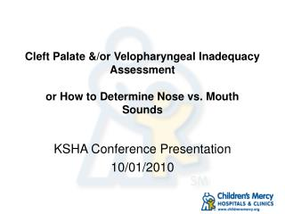 Cleft Palate &/or Velopharyngeal Inadequacy Assessment or How to Determine Nose vs. Mouth Sounds