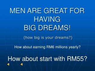 MEN ARE GREAT FOR HAVING  BIG DREAMS!