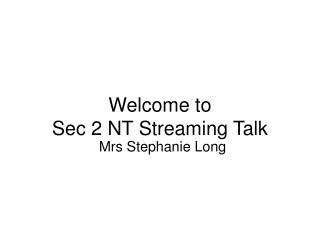 Welcome to  Sec 2 NT Streaming Talk