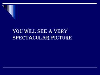 You will see a very spectacular picture