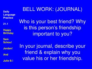 BELL WORK: JOURNAL  Who is your best friend Why is this person s friendship important to you  In your journal, describe