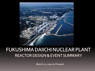 Fukushima Daiichi Nuclear Plant Reactor Design & Event Summary