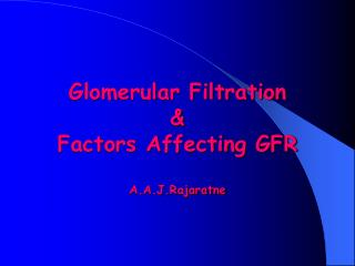 Glomerular Filtration &  Factors Affecting GFR A.A.J.Rajaratne