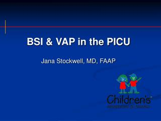 BSI & VAP in the PICU Jana Stockwell, MD, FAAP