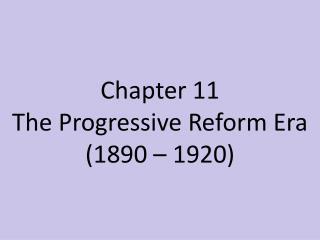 Chapter  11 The  Progressive Reform Era (1890 – 1920)