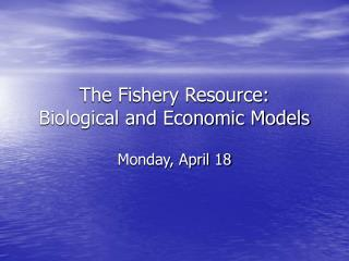 The Fishery Resource:  Biological and Economic Models