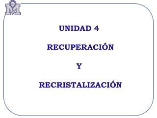 UNIDAD 4  RECUPERACIÓN Y  RECRISTALIZACIÓN