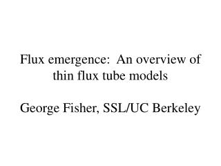 Flux emergence:  An overview of thin flux tube models George Fisher, SSL/UC Berkeley