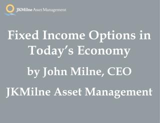 Fixed Income Options in Today's Economy by John Milne, CEO JKMilne Asset Management