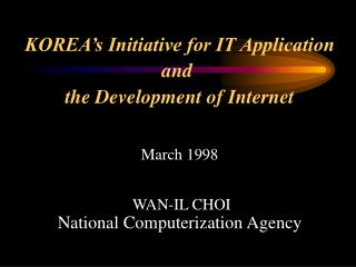 KOREA's Initiative for IT Application and  the Development of Internet March 1998  WAN-IL CHOI