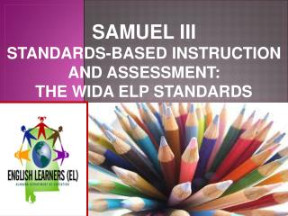 SAMUEL III Standards- based  instruction and  assessment :  the  WIDa  ELP standards