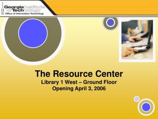 The Resource Center Library 1 West – Ground Floor Opening April 3, 2006