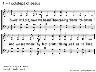 1. Sweetly, Lord, have we heard Thee calling,  Come, follow me  And we see where Thy footprints falling  Lead us to Thee