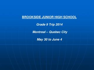 BROOKSIDE JUNIOR HIGH SCHOOL Grade 9 Trip 2014  Montreal – Quebec City  May 30 to June 4