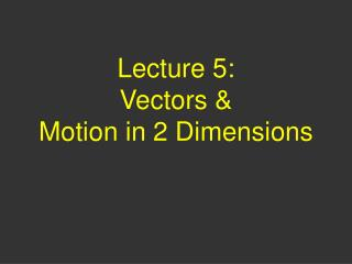 Lecture 5:  Vectors & Motion in 2 Dimensions