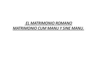 EL MATRIMONIO ROMANO MATRIMONIO CUM MANU Y SINE MANU.