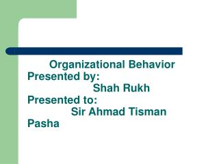 Organizational Behavior Presented by:    Shah Rukh Presented to:   Sir Ahmad Tisman Pasha