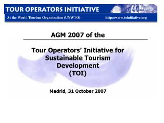 AGM 2007 of the  Tour Operators' Initiative for Sustainable Tourism Development  (TOI)