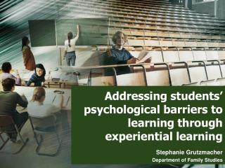 Addressing students� psychological barriers to learning through  experiential learning
