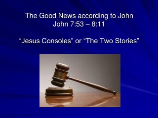 "The Good News according to John John  7:53 – 8:11 ""Jesus Consoles"" or ""The Two Stories"""