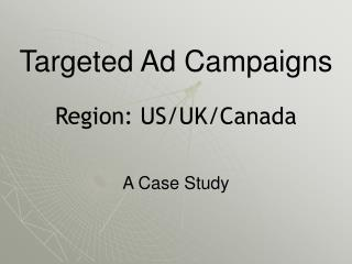 Targeted Ad Campaigns Region: US/UK/Canada A Case Study